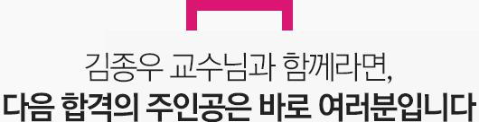 김종우 교수님과 함께라면, 다음 합격의 주인공은 바로 여러분입니다.